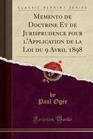 Memento de Doctrine Et de Jurisprudence pour l'Application de la Loi du 9 Avril 1898 (Classic Reprint)
