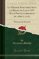 La Grande Industrie Sous le Règne de Louis XIV (Plus Particulièrement de 1660 à 1715): Thèse pour le Doctorat