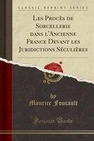 Les Procès de Sorcellerie dans l'Ancienne France Devant les Juridictions Séculières (Classic Reprint)