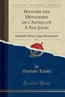Histoire des Ménageries de l'Antiquité A Nos Jours, Vol. 1: Antiquité; Moyen Âge; Renaissance