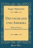 Deutschland und Amerika: Briefe an Einen Deutsch-Amerikanischen Freund (Classic Reprint) - Eugen Kühnemann