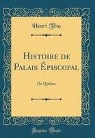 Histoire de Palais Épiscopal: De Québec (Classic Reprint) - Henri Têtu