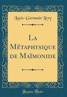 La Métaphysique de Maïmonide (Classic Reprint) - Louis-Germain Lévy