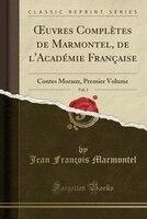 Ouvres Complètes de Marmontel, de l'Académie Française, Vol. 3: Contes Moraux, Premier Volume (Classic - Jean François Marmontel