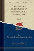 Transactions of the Glasgow Archaeological Society, 1900, Vol. 4: Part I (Classic Reprint)