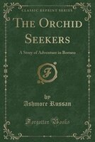 The Orchid Seekers: A Story of Adventure in Borneo (Classic Reprint)