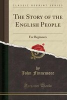The Story of the English People: For Beginners (Classic Reprint)