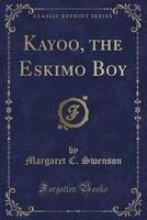 Kayoo, the Eskimo Boy (Classic Reprint)