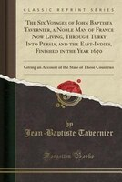 The Six Voyages of John Baptista Tavernier, a Noble Man of France Now Living, Through Turky Into Persia, and the East-Indies, Fini