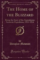 The Home of the Blizzard: Being the Story of the Australasian Antarctic Expedition, 1911-1914 (Classic Reprint)
