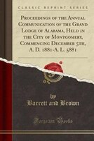 Proceedings of the Annual Communication of the Grand Lodge of Alabama, Held in the City of Montgomery, Commencing December 5th, A.