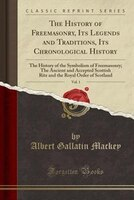 The History of Freemasonry, Its Legends and Traditions, Its Chronological History, Vol. 1: The History of the Symbolism of Freemas
