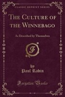 The Culture of the Winnebago: As Described by Themselves (Classic Reprint)