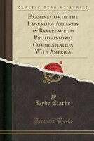 Examination of the Legend of Atlantis in Reference to Protohistoric Communication With America (Classic Reprint)