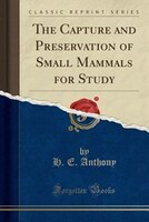 The Capture and Preservation of Small Mammals for Study (Classic Reprint)