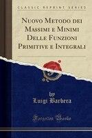 Nuovo Metodo dei Massimi e Minimi Delle Funzioni Primitive e Integrali (Classic Reprint)