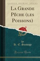 La Grande Pêche (les Poissons) (Classic Reprint) - H.-E. Sauvage