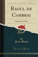Raoul de Cambrai: Chanson de Geste (Classic Reprint)