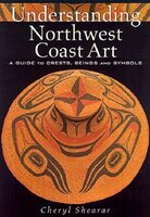 Understanding Northwest Coast Art:  A Guide To Crests, Beings, And Symbols