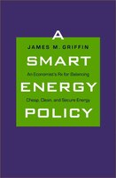 A Smart Energy Policy: An Economist's Rx for Balancing Cheap, Clean, and Secure Energy