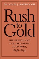 Rush To Gold: The French And The California Gold Rush, 1848?1854
