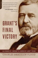 Grant's Final Victory: Ulysses S. Grant's Heroic Last Year