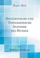 Systematische und Topographische Anatomie des Hundes (Classic Reprint) - Wilhelm Ellenberger