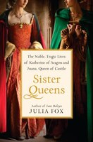 Sister Queens: The Noble- Tragic Lives Of Katherine Of Aragon And Juana- Queen Of Castile