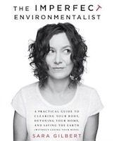 The Imperfect Environmentalist: A Practical Guide To Clearing Your Body, Detoxing Your Home, And Saving The Earth (without Losing