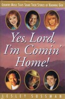 Yes, Lord, I'm Comin' Home!: Country Music Stars Share Their Stories Of Knowing God - Lesley  Sussman