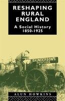 Reshaping Rural England: A Social History 1850-1925