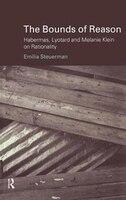 The Bounds of Reason: Habermas, Lyotard and Melanie Klein on Rationality - Emilia Steuerman