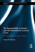 The Responsibility To Protect And The International Criminal Court: Protection And Prosecution In Kenya