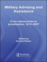 Military Advising and Assistance: From Mercenaries To Privatization, 1815?2007