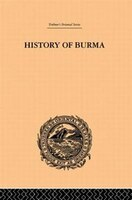 History Of Burma: From The Earliest Time To The End Of The First War With British India