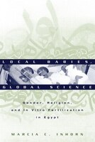 Local Babies, Global Science: Gender, Religion and in Vitro Fertilization in Egypt