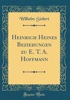 Heinrich Heines Beziehungen zu E. T. A. Hoffmann (Classic Reprint) - Wilhelm Siebert