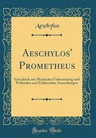 Aeschylos' Prometheus: Griechisch mit Metrischer Uebersetzung und Pr3fenden und Erklõrenden Anmerkungen (Classic