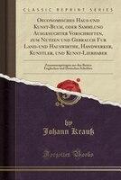 Oeconomisches Haus-und Kunst-Buch, oder Sammlung Ausgesuchter Vorschriften, zum Nutzen und Gebrauch für Land-und Hauswirthe, - Johann Krauß
