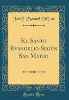 El Santo Evangelio Seg*n San Mateo (Classic Reprint) - Jose? Manuel Di?az