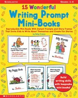 15 Wonderful Writing Prompt Mini-Books: Reproducible Mini-Books With Instant Prompts and Story Frames That Invite Kids to Write Ab