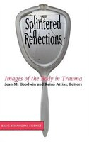 Splintered Reflections: Images Of The Body In Trauma - Jean Goodwin, Reina Attias