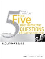 Peter Drucker's The Five Most Important Question Self Assessment Tool: Facilitator's Guide - Frances Hesselbein Leadership Institute