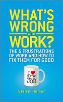 Whats Wrong with Work?: The 5 Frustrations of Work and How to Fix them for Good