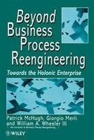 Beyond Business Process Reengineering: Towards The Holonic Enterprise