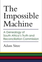 The Impossible Machine: A Genealogy of South Africa?s Truth and Reconciliation Commission