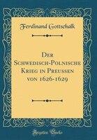 Der Schwedisch-Polnische Krieg in Preussen von 1626-1629 (Classic Reprint) - Ferdinand Gottschalk