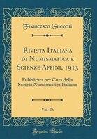 Rivista Italiana di Numismatica e Scienze Affini, 1913, Vol. 26: Pubblicata per Cura della Società Numismatica Italiana - Francesco Gnecchi