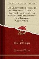 Die Ursprüngliche Herkunft der Handschriften die aus Kloster-Bischöflichen und Ritterschafts-Bibliotheken nach Karlsruhe - Emil Ettlinger