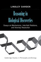 Reasoning in Biological Discoveries: Essays on Mechanisms, Interfield Relations, and Anomaly Resolution